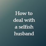 How To Deal With Extremely Selfish Husband