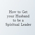 how to get your husband to be a spiritual leader