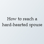 how to reach a hard-hearted spouse