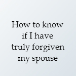 have i forgiven my spouse