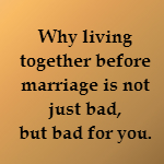 living together before marriage is not just bad but bad for you