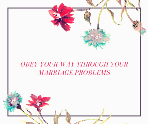 Obey Your Way Though Your Marriage Problems